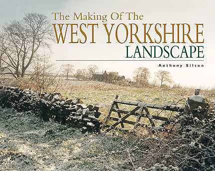 The Making of the West Yorkshire Landscape, Anthony Silson