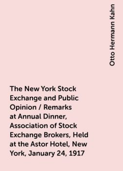 The New York Stock Exchange and Public Opinion / Remarks at Annual Dinner, Association of Stock Exchange Brokers, Held at the Astor Hotel, New York, January 24, 1917, Otto Hermann Kahn
