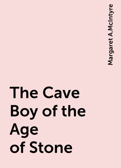 The Cave Boy of the Age of Stone, Margaret A.McIntyre