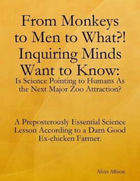 From Monkeys to Men to What?! Inquiring Minds Want to Know: Is Science Pointing to Human s As the Next Major Zoo Attraction? A Preposterously Essential Science Lesson According to a Darn Good Ex-chicken Farmer, Alvin Allison