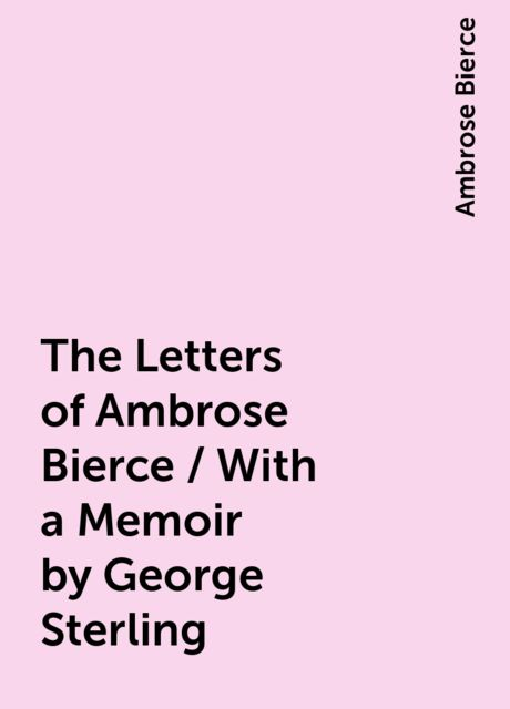 The Letters of Ambrose Bierce / With a Memoir by George Sterling, Ambrose Bierce