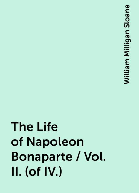 The Life of Napoleon Bonaparte / Vol. II. (of IV.), William Milligan Sloane