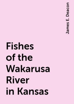 Fishes of the Wakarusa River in Kansas, James E. Deacon
