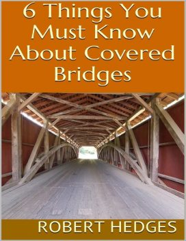 6 Things You Must Know About Covered Bridges, Robert Hedges