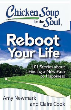 Chicken Soup for the Soul: Reboot Your Life: 101 Stories about Finding a New Path to Happiness, Claire Cook, Amy Newmark