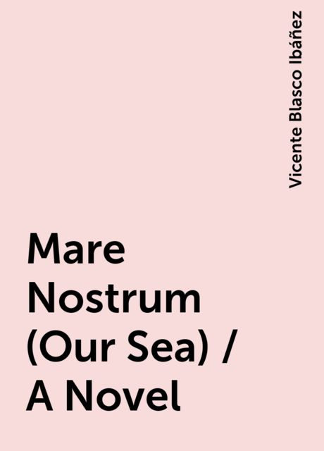 Mare Nostrum (Our Sea) / A Novel, Vicente Blasco Ibáñez