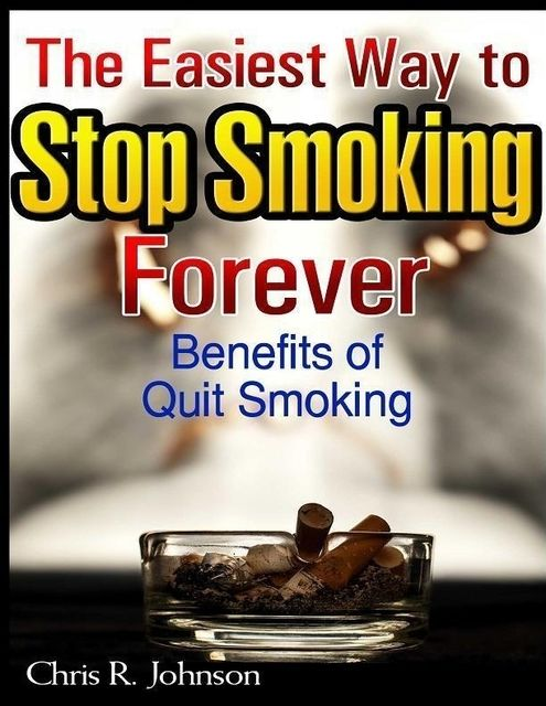 The Easiest Way to Stop Smoking Forever: Benefits of Quit Smoking, Chris Johnson