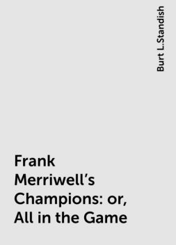 Frank Merriwell's Champions: or, All in the Game, Burt L.Standish