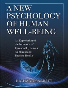 A New Psychology of Human Well - Being: An Exploration of the Influence of Ego - Soul Dynamics On Mental and Physical Health, Richard Barrett