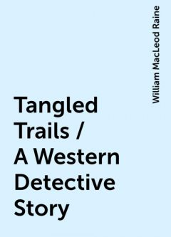 Tangled Trails / A Western Detective Story, William MacLeod Raine