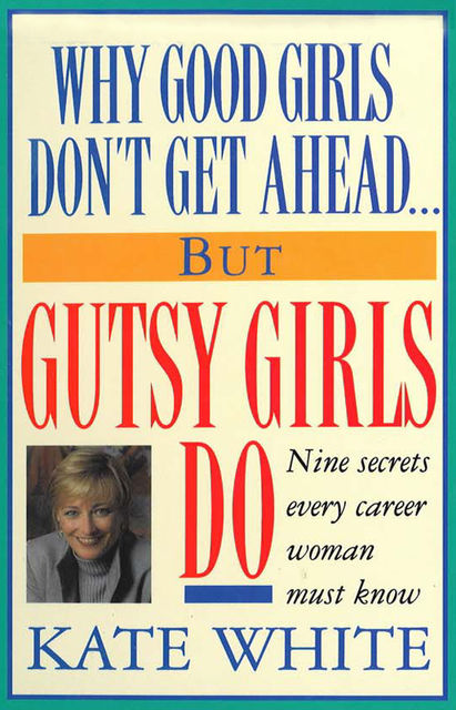 Why Good Girls Don't Get Ahead But Gutsy Girls Do, Kate White