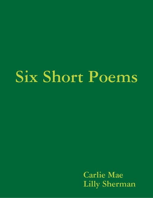 Six Short Poems, Carlie Mae, Lilly Sherman
