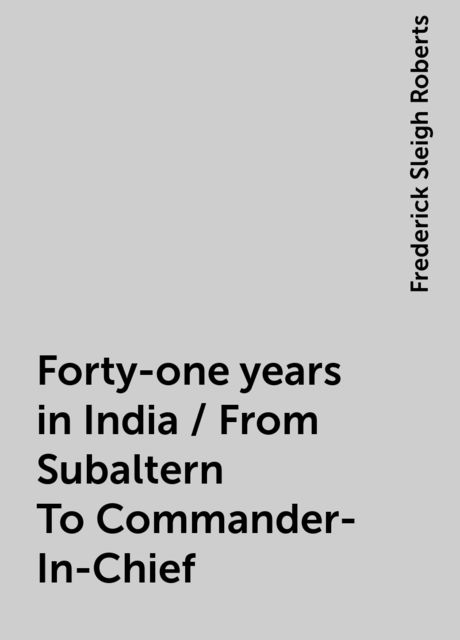 Forty-one years in India / From Subaltern To Commander-In-Chief, Frederick Sleigh Roberts