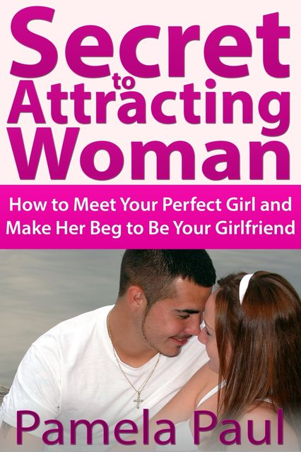 Secret to Attracting Woman: How to Meet Your Perfect Girl and Make Her Beg to Be Your Girlfriend, Pamela Paul