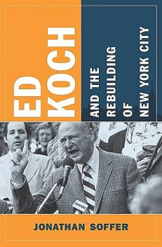 Ed Koch and the Rebuilding of New York City, Jonathan Soffer
