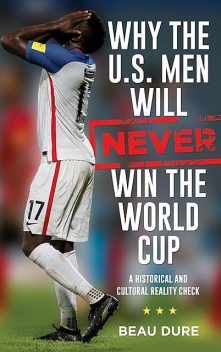 Why the U.S. Men Will Never Win the World Cup, Beau Dure