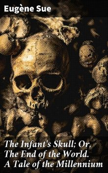 The Infant's Skull; Or, The End of the World. A Tale of the Millennium, Eugène Sue