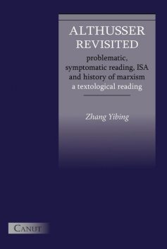 Althusser Revisited. Problematic, Symptomatic Reading, ISA and History of Marxism: A Textological Reading, Yibing Zhang