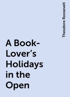 A Book-Lover's Holidays in the Open, Theodore Roosevelt