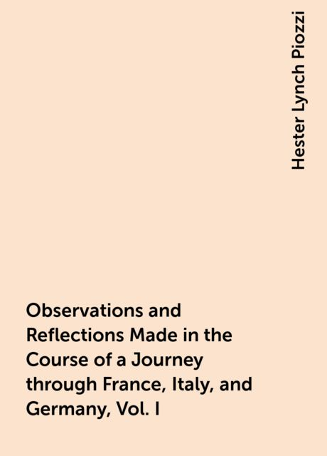 Observations and Reflections Made in the Course of a Journey through France, Italy, and Germany, Vol. I, Hester Lynch Piozzi