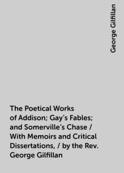 The Poetical Works of Addison; Gay's Fables; and Somerville's Chase / With Memoirs and Critical Dissertations, / by the Rev. George Gilfillan, George Gilfillan