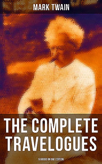 The Complete Travelogues of Mark Twain – 5 Books in One Edition, Mark Twain