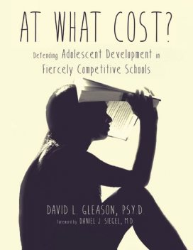 At What Cost?: Defending Adolescent Development In Fiercely Competitive Schools, PsyD, David Gleason