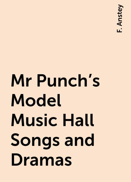 Mr Punch's Model Music Hall Songs and Dramas, F. Anstey