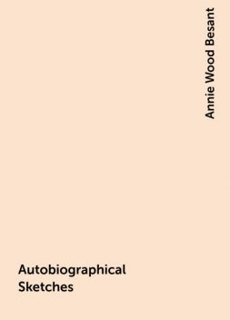 Autobiographical Sketches, Annie Wood Besant