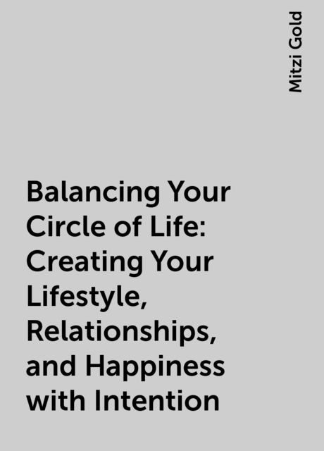 Balancing Your Circle of Life: Creating Your Lifestyle, Relationships, and Happiness with Intention, Mitzi Gold