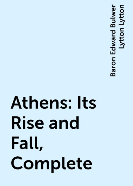 Athens: Its Rise and Fall, Complete, Baron Edward Bulwer Lytton Lytton