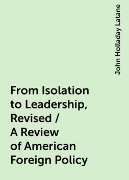 From Isolation to Leadership, Revised / A Review of American Foreign Policy, John Holladay Latane