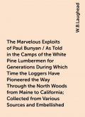 The Marvelous Exploits of Paul Bunyan / As Told in the Camps of the White Pine Lumbermen for Generations During Which Time the Loggers Have Pioneered the Way Through the North Woods from Maine to California; Collected from Various Sources and Embellished, W.B.Laughead