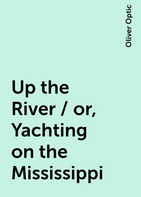 Up the River / or, Yachting on the Mississippi, Oliver Optic