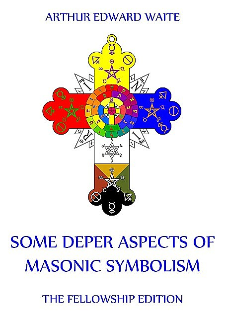 Some Deeper Aspects Of Masonic Symbolism, Arthur Edward Waite