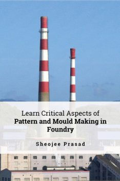 Pattern and Mould Making in Foundry, Sheojee Prasad