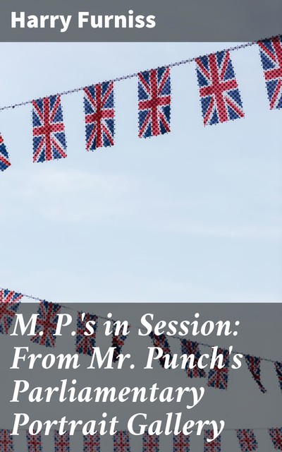 M. P.'s in Session: From Mr. Punch's Parliamentary Portrait Gallery, Harry Furniss