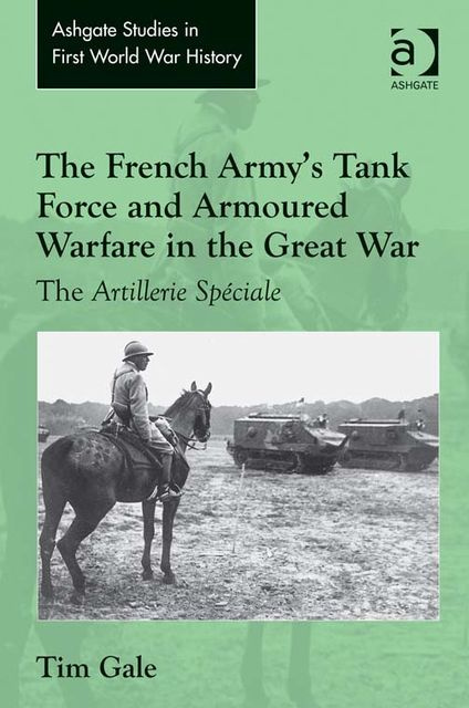 The French Army's Tank Force and Armoured Warfare in the Great War, Tim Gale