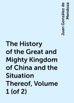 The History of the Great and Mighty Kingdom of China and the Situation Thereof, Volume 1 (of 2), Juan González de Mendoza