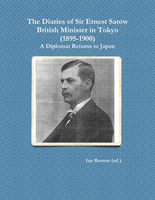 The Diaries of Sir Ernest Satow, British Minister in Tokyo (1895–1900): A Diplomat Returns to Japan, Ian Ruxton