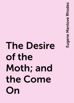 The Desire of the Moth; and the Come On, Eugene Manlove Rhodes