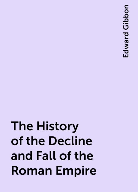 The History of the Decline and Fall of the Roman Empire, Edward Gibbon
