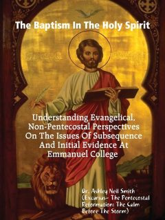 The Baptism In the Holy Spirit: Understanding Evangelical, Non-Pentecostal Perspectives On The Issues of Subsequence And Initial Evidence At Emmanuel College, Ashley Neil Smith