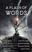 A Flash of Words, Adam Bennett, Brian Paone, JM Ames, Marlon Hayes, Kari Holloway, Alanah Andrews, Curtis A Deeter, Eddie Hartshorn, Eldred Bird, Jon Heath, Lara Henerson, Laurie Gard, Lozzi Counsell, Marc Hemingway, Shivani Chatterjee, Whimsy Gardener, William G Edwards