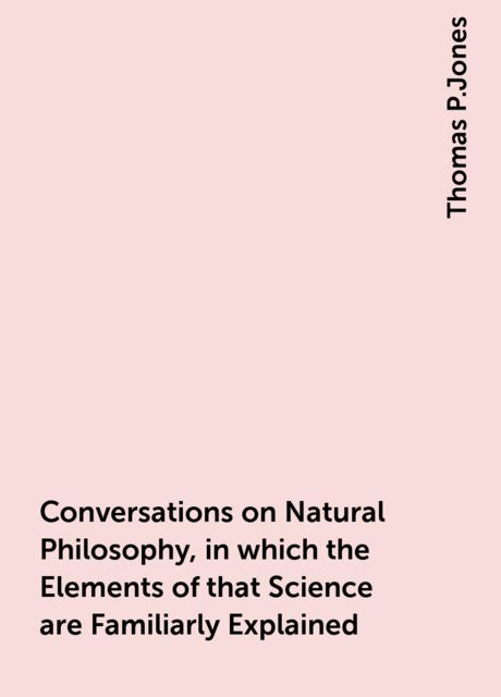Conversations on Natural Philosophy, in which the Elements of that Science are Familiarly Explained, Thomas P.Jones