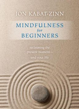 Mindfulness for Beginners : Reclaiming the Present Moment – and Your Life, Jon Kabat-Zinn