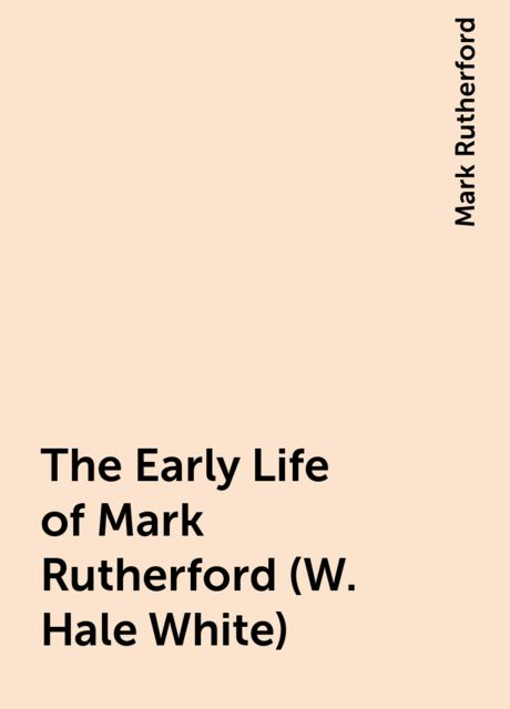 The Early Life of Mark Rutherford (W. Hale White), Mark Rutherford