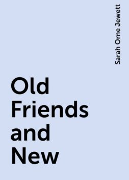 Old Friends and New, Sarah Orne Jewett