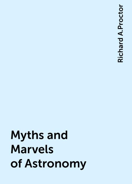 Myths and Marvels of Astronomy, Richard A.Proctor