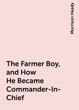 The Farmer Boy, and How He Became Commander-In-Chief, Morrison Heady